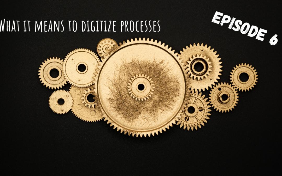 What it means to digitize processes: Pt.6